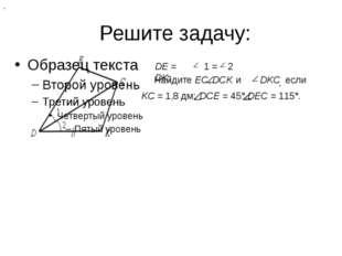 Решите задачу: DЕ = DK, , 1 = 2 Найдите ЕС, DСK , и DKС если KС = 1,8 дм; DСЕ