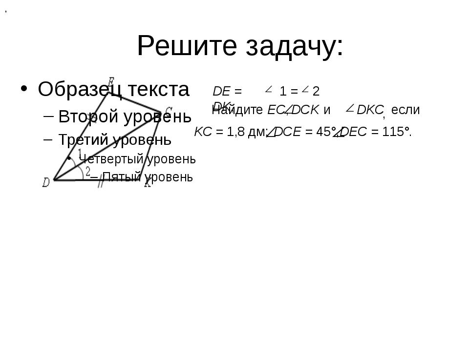 Решите задачу: DЕ = DK, , 1 = 2 Найдите ЕС, DСK , и DKС если KС = 1,8 дм; DСЕ...