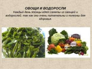 ОВОЩИ И ВОДОРОСЛИ Каждый день японцы едят салаты из овощей и водорослей, так