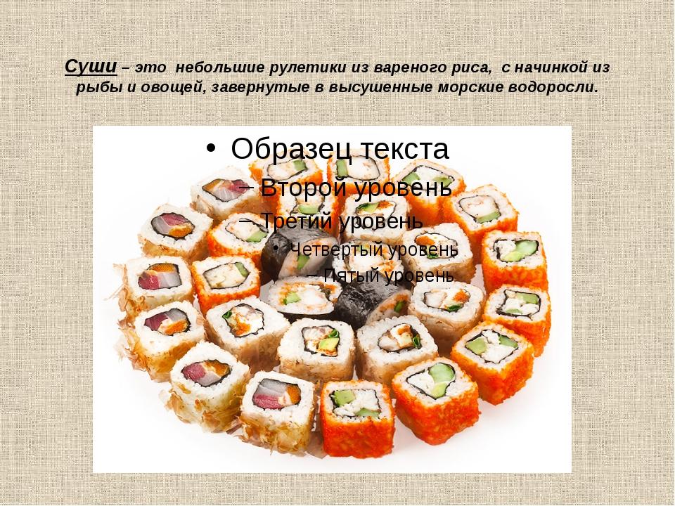Суши – это небольшие рулетики из вареного риса, с начинкой из рыбы и овощей,...