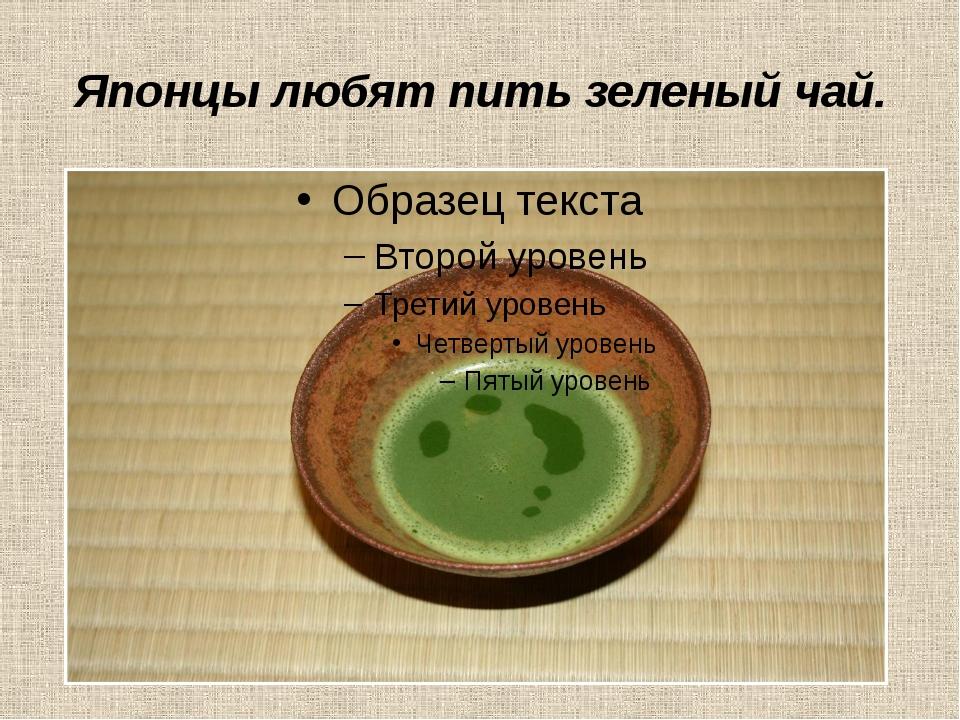 Японцы любят пить зеленый чай.