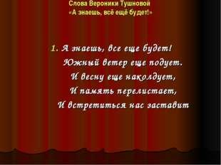 Слова Вероники Тушновой «А знаешь, всё ещё будет!» 1. А знаешь, все еще будет