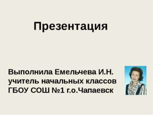 Презентация Выполнила Емельчева И.Н. учитель начальных классов ГБОУ СОШ №1 г