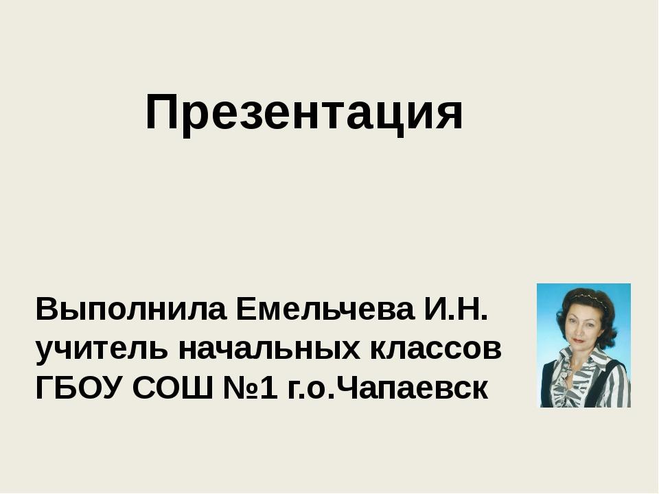 Презентация Выполнила Емельчева И.Н. учитель начальных классов ГБОУ СОШ №1 г...