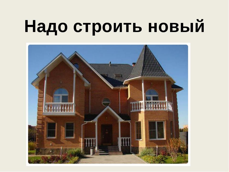 Надо строить новый дом