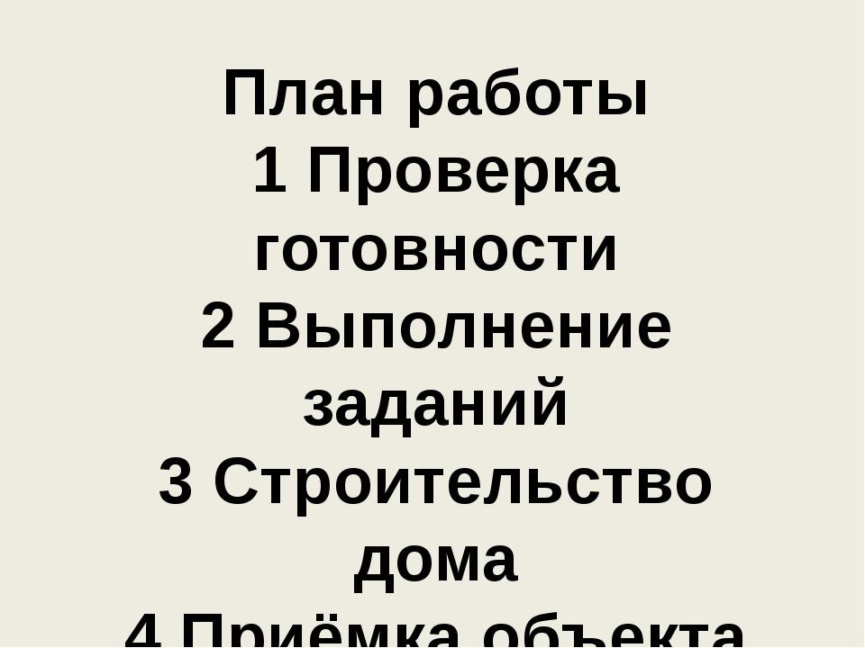 План работы 1 Проверка готовности 2 Выполнение заданий 3 Строительство дома 4...