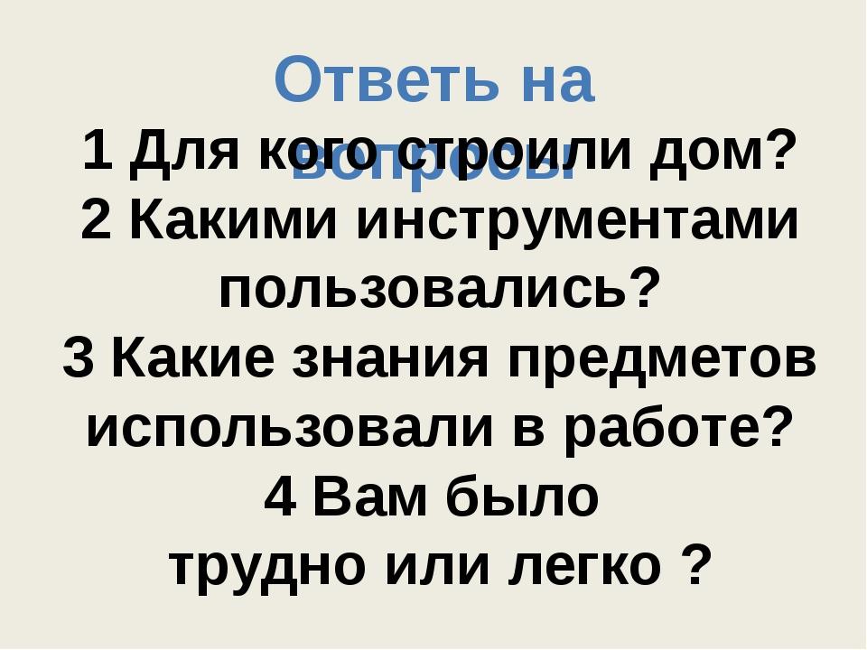 Ответь на вопросы 1 Для кого строили дом? 2 Какими инструментами пользовались...