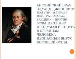 АНГЛИЙСКИЙ ВРАЧ ЭДУАРД ДЖЕННЕР (17 МАЯ 1749 – 26ЯНВАРЯ 1823Г) РАЗРАБОТАЛ ВАКЦ