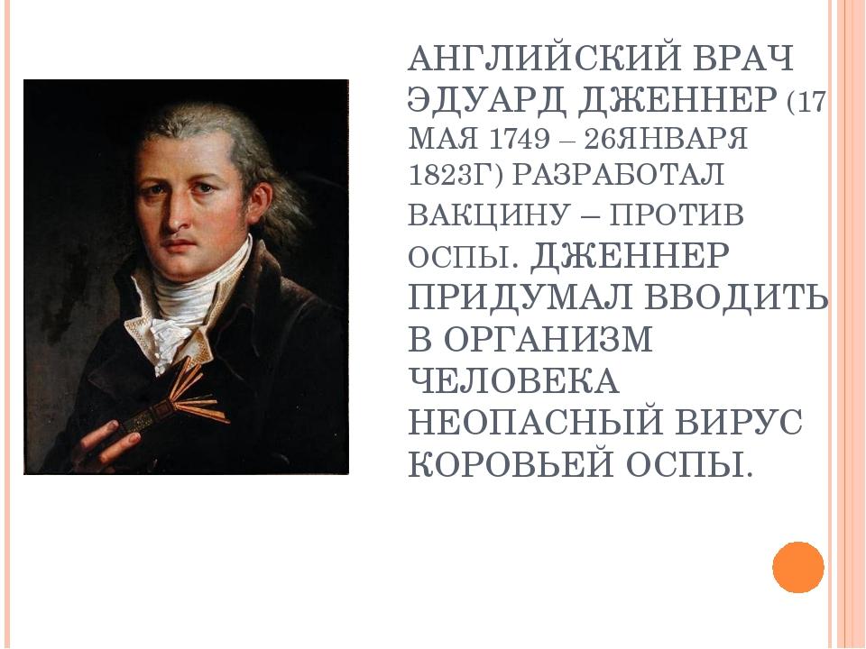 АНГЛИЙСКИЙ ВРАЧ ЭДУАРД ДЖЕННЕР (17 МАЯ 1749 – 26ЯНВАРЯ 1823Г) РАЗРАБОТАЛ ВАКЦ...