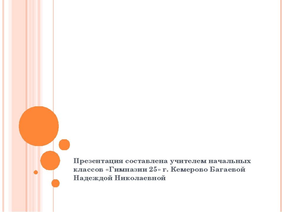 Презентация составлена учителем начальных классов «Гимназии 25» г. Кемерово Б...