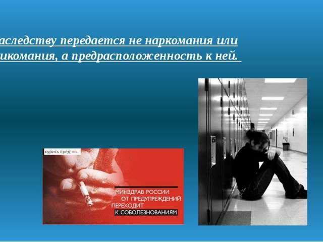 По наследству передается не наркомания или токсикомания, апредрасположенност...