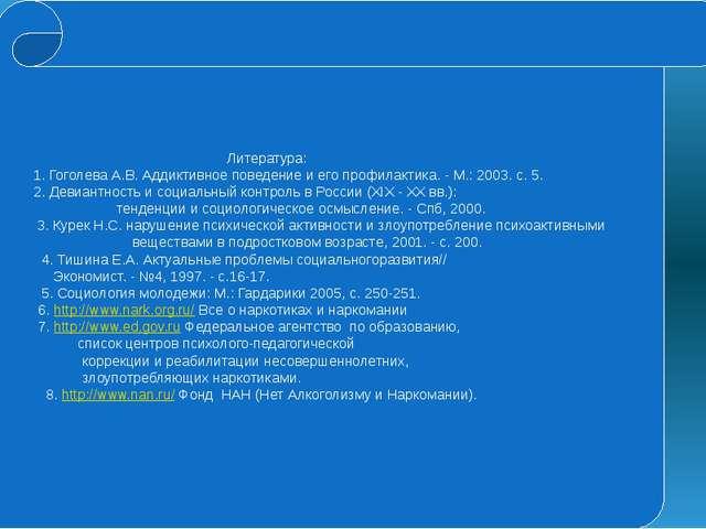Литература: 1. Гоголева А.В. Аддиктивное поведение и его профилактика. - М.:...