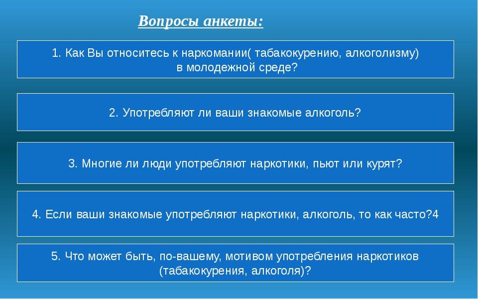 Вопросы анкеты: 1. Как Вы относитесь к наркомании( табакокурению, алкоголизму...