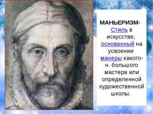 МАНЬЕРИЗМ- Стильв искусстве, основанныйна усвоенииманерыкакого-н. больш