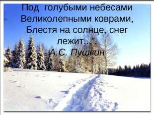 """Под голубыми небесами Великолепными коврами, Блестя на солнце, снег лежит..."""""""