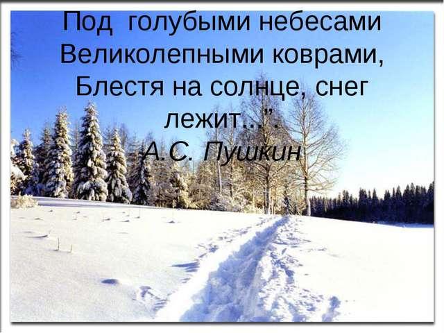 """Под голубыми небесами Великолепными коврами, Блестя на солнце, снег лежит...""""..."""