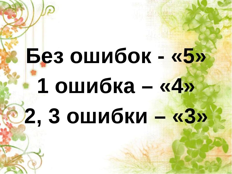 Без ошибок - «5» 1 ошибка – «4» 2, 3 ошибки – «3»