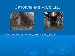 Затопление жилища. Но может и на чердаке и в подвале.
