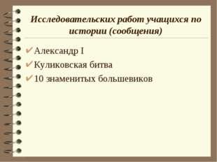 Исследовательских работ учащихся по истории (сообщения) Александр I Куликовск