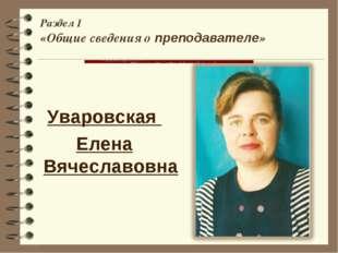 Раздел 1 «Общие сведения о преподавателе» Уваровская Елена Вячеславовна