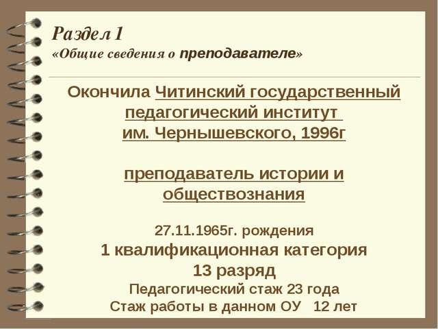 Раздел 1 «Общие сведения о преподавателе» Окончила Читинский государственный...