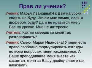 Прав ли ученик? Ученик: Марья Ивановна!Я к Вам на уроки ходить не буду. Зачем