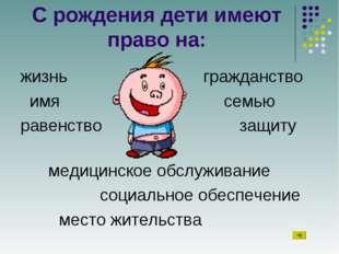 С рождения дети имеют право на: жизнь гражданство имя семью равенство з