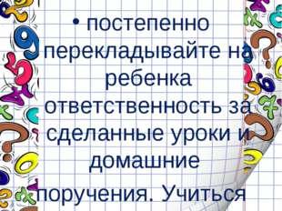 постепенно перекладывайте на ребенка ответственность за сделанные уроки и до