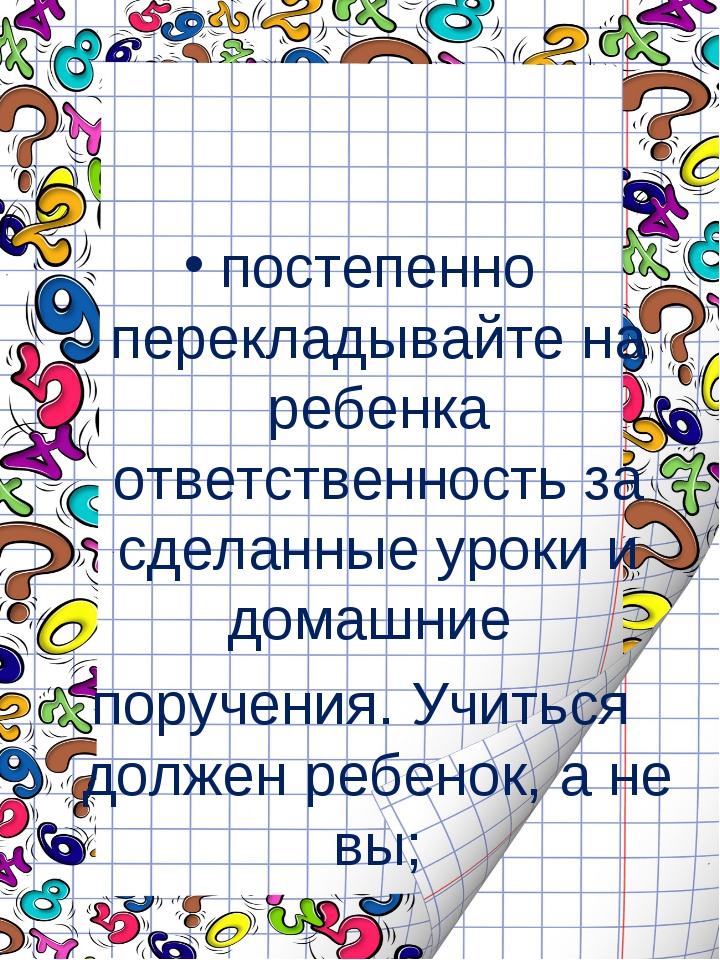 постепенно перекладывайте на ребенка ответственность за сделанные уроки и до...