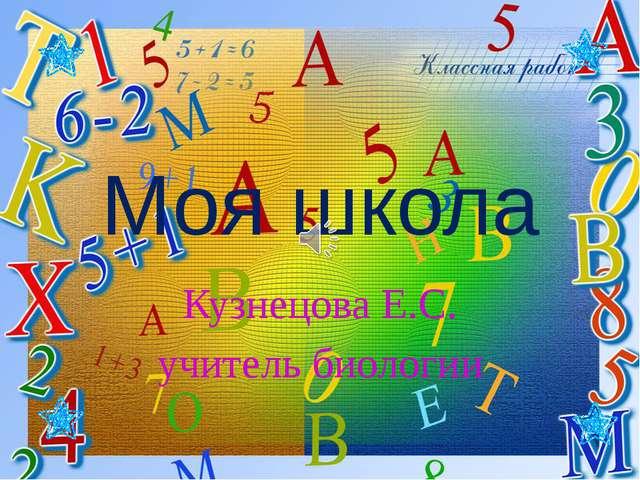 Моя школа Кузнецова Е.С. учитель биологии