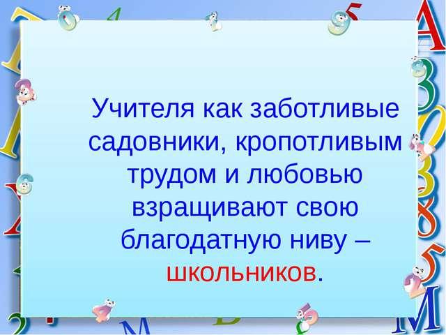 Учителя как заботливые садовники, кропотливым трудом и любовью взращивают сво...
