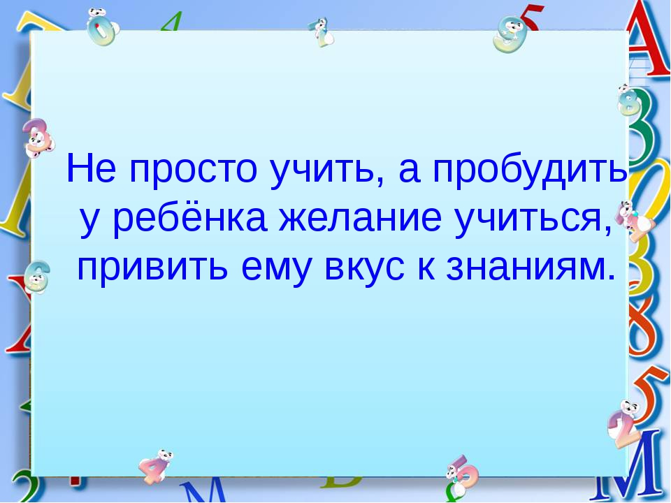 Не просто учить, а пробудить у ребёнка желание учиться, привить ему вкус к зн...