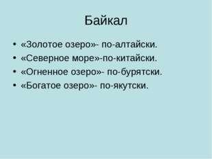 Байкал «Золотое озеро»- по-алтайски. «Северное море»-по-китайски. «Огненное о