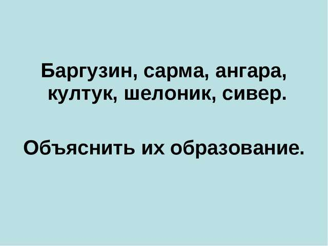 Баргузин, сарма, ангара, култук, шелоник, сивер. Объяснить их образование.