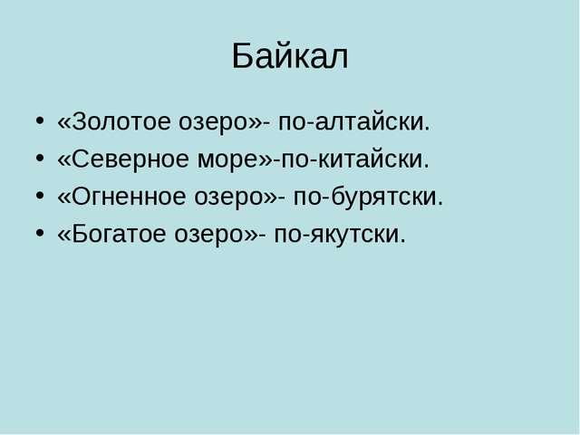 Байкал «Золотое озеро»- по-алтайски. «Северное море»-по-китайски. «Огненное о...