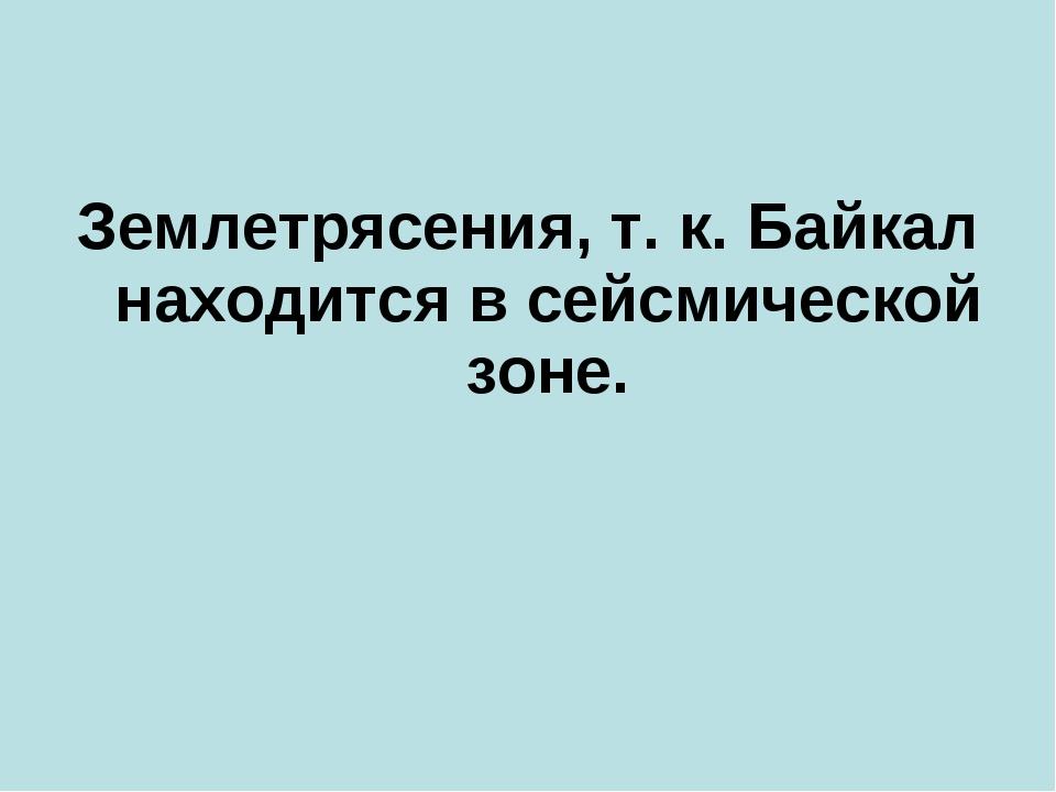 Землетрясения, т. к. Байкал находится в сейсмической зоне.