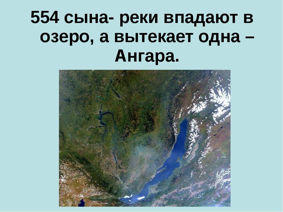 554 сына- реки впадают в озеро, а вытекает одна – Ангара.