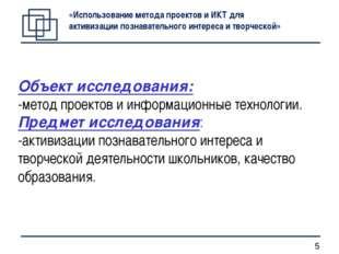 Объект исследования: -метод проектов и информационные технологии. Предмет исс