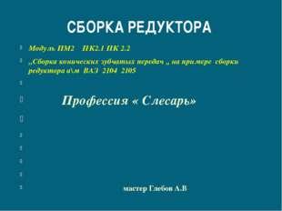 СБОРКА РЕДУКТОРА Модуль ПМ2 ПК2.1 ПК 2.2 ,,Сборка конических зубчатых передач