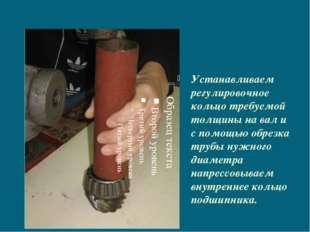 Устанавливаем регулировочное кольцо требуемой толщины на вал и с помощью обр