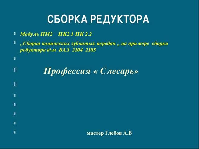 СБОРКА РЕДУКТОРА Модуль ПМ2 ПК2.1 ПК 2.2 ,,Сборка конических зубчатых передач...