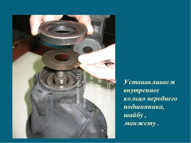 Устанавливаем внутреннее кольцо переднего подшипника, шайбу , манжету .