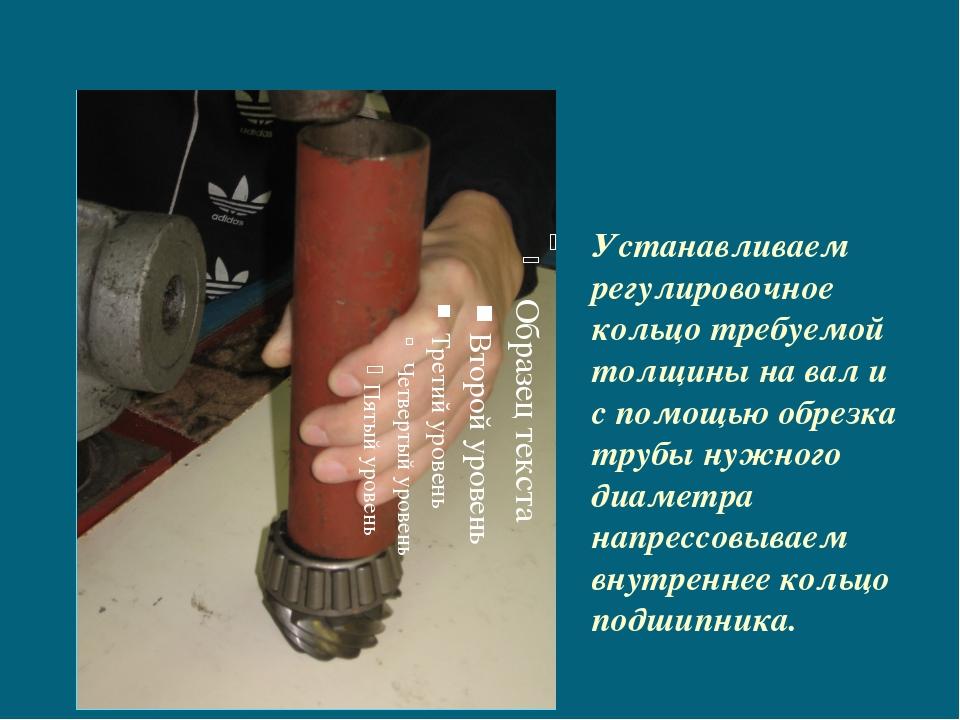 Устанавливаем регулировочное кольцо требуемой толщины на вал и с помощью обр...