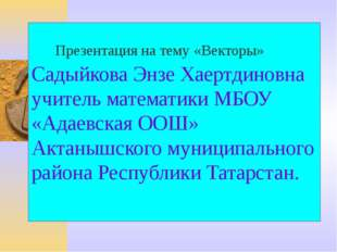 Садыйкова Энзе Хаертдиновна учитель математики МБОУ «Адаевская ООШ» Актанышск