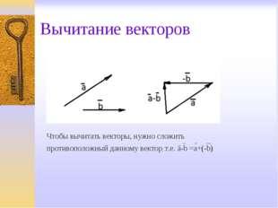 Вычитание векторов Чтобы вычитать векторы, нужно сложить противоположный данн