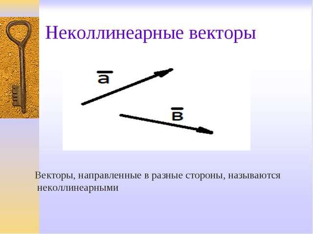 Неколлинеарные векторы Векторы, направленные в разные стороны, называются нек...