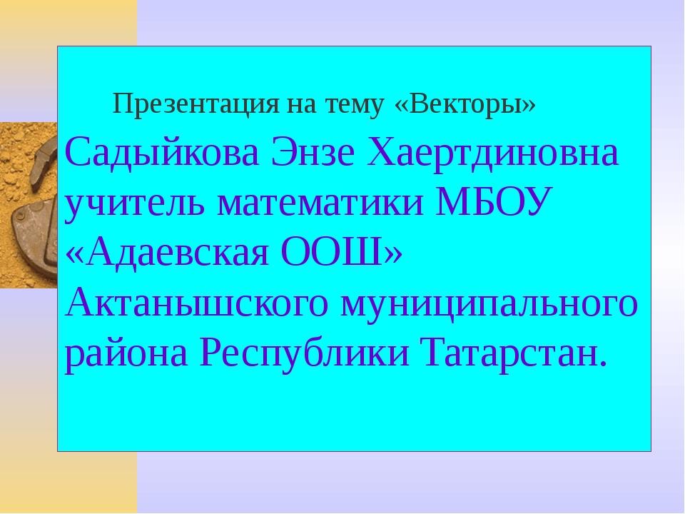 Садыйкова Энзе Хаертдиновна учитель математики МБОУ «Адаевская ООШ» Актанышск...
