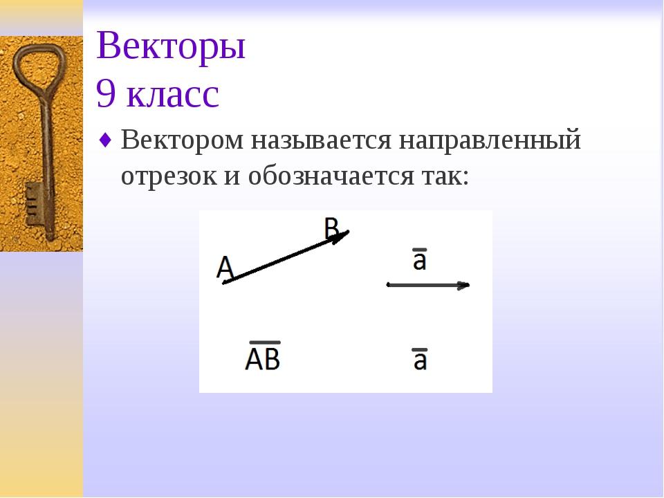 Векторы 9 класс Вектором называется направленный отрезок и обозначается так: