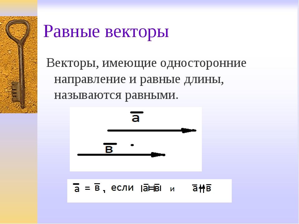 Равные векторы Векторы, имеющие односторонние направление и равные длины, наз...