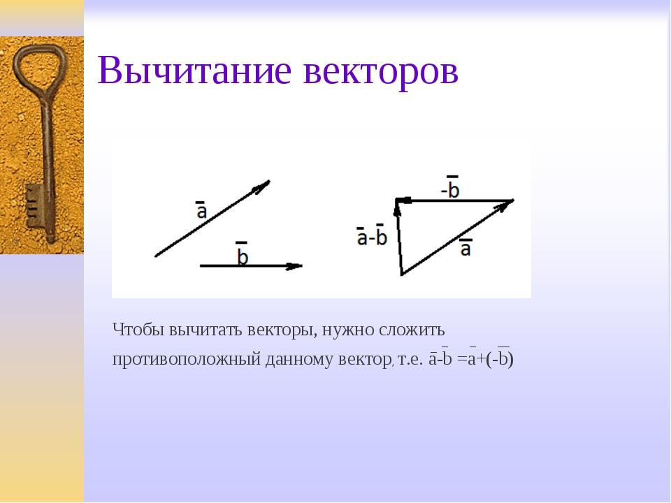 Вычитание векторов Чтобы вычитать векторы, нужно сложить противоположный данн...